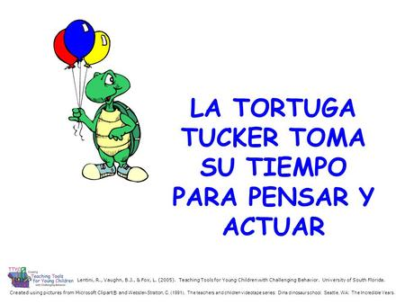 LA TORTUGA TUCKER TOMA SU TIEMPO PARA PENSAR Y ACTUAR Created using pictures from Microsoft Clipart® and Webster-Stratton, C. (1991). The teachers and.