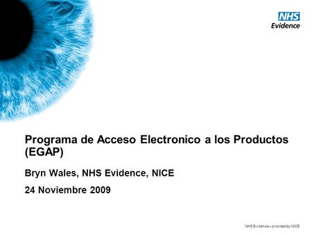 NHS Evidence – provided by NICE Programa de Acceso Electronico a los Productos (EGAP) Bryn Wales, NHS Evidence, NICE 24 Noviembre 2009.