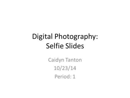 Digital Photography: Selfie Slides Caidyn Tanton 10/23/14 Period: 1.