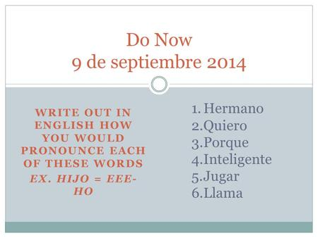WRITE OUT IN ENGLISH HOW YOU WOULD PRONOUNCE EACH OF THESE WORDS EX. HIJO = EEE- HO Do Now 9 de septiembre 2014 1.Hermano 2.Quiero 3.Porque 4.Inteligente.