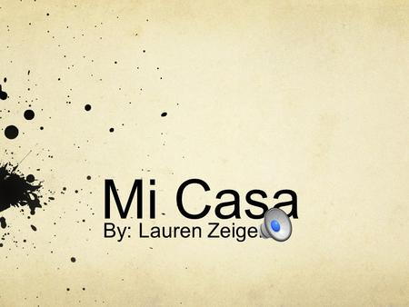 Mi Casa By: Lauren Zeiger.