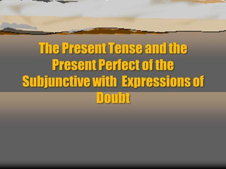 The Present Tense and the Present Perfect of the Subjunctive with Expressions of Doubt.