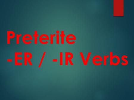 "Preterite -ER / -IR Verbs Preterite means ""past tense and deals with ""completed past actions"""