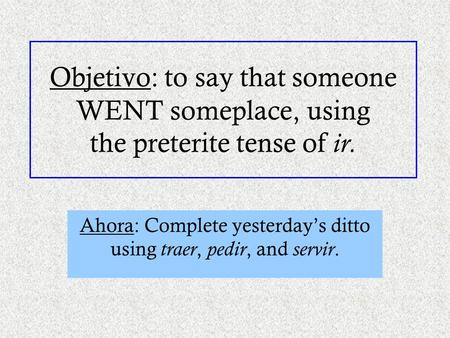 Objetivo: to say that someone WENT someplace, using the preterite tense of ir. Ahora: Complete yesterday's ditto using traer, pedir, and servir.