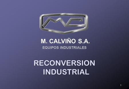 M. CALVIÑO S.A. EQUIPOS INDUSTRIALES 1 RECONVERSION INDUSTRIAL.