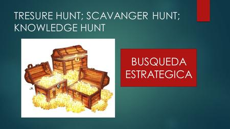 TRESURE HUNT; SCAVANGER HUNT; KNOWLEDGE HUNT BUSQUEDA ESTRATEGICA.