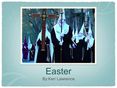 Easter By:Keri Lawrence. The celebration Easter is celebrated all over the world. In Spain there is a whole week leading up to Easter day which is celebrated.