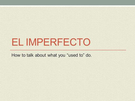 "EL IMPERFECTO How to talk about what you ""used to"" do."