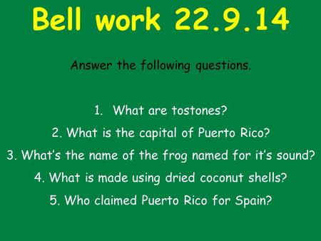Bell work 22.9.14 Answer the following questions. 1.What are tostones? 2. What is the capital of Puerto Rico? 3. What's the name of the frog named for.