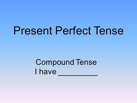 Present Perfect Tense Compound Tense I have _________.