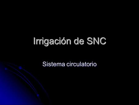 Irrigación de SNC Sistema circulatorio.