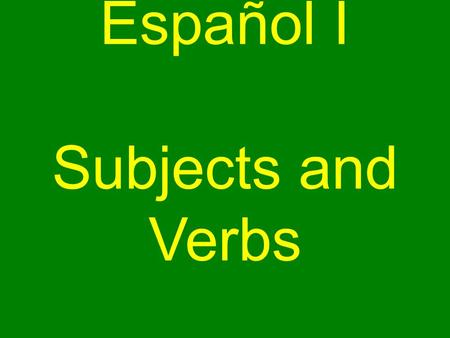 Español I Subjects and Verbs. *Subjects and Verbs* In English, sentences have a and a. subject verb.