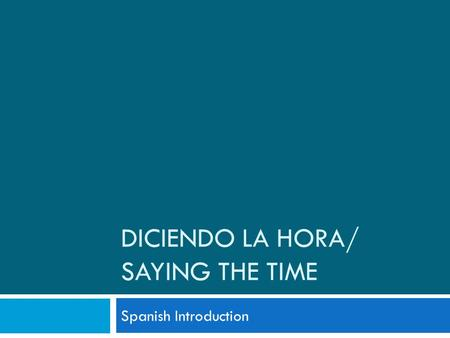 DICIENDO LA HORA/ SAYING THE TIME Spanish Introduction.