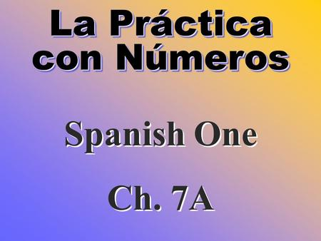 La Práctica con Números La Práctica con Números Spanish One Ch. 7A Spanish One Ch. 7A.