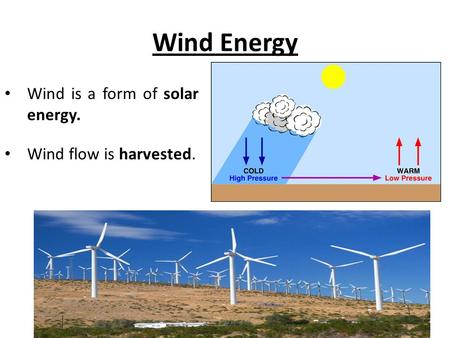 Wind Energy Wind is a form of solar energy. Wind flow is harvested.