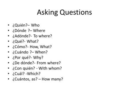 Asking Questions ¿Quién?– Who ¿Dónde ?– Where ¿Adónde?- To where?