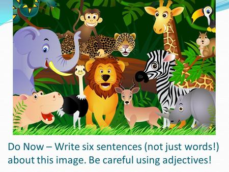 Do Now – Write six sentences (not just words!) about this image. Be careful using adjectives!