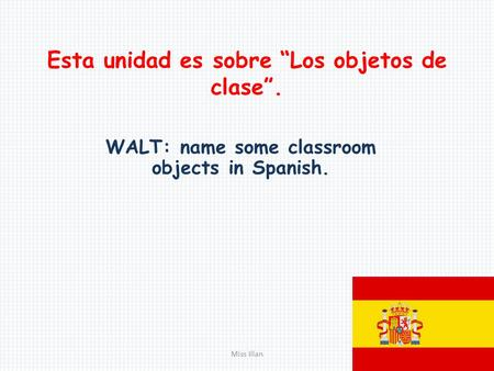 "Esta unidad es sobre ""Los objetos de clase"". WALT: name some classroom objects in Spanish. Miss Illan."