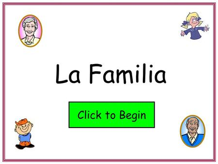 La Familia Click to Begin. Hola! Me llamo Juan. This activity is all about mi familia. On each page, read the family member word at the top and then click.