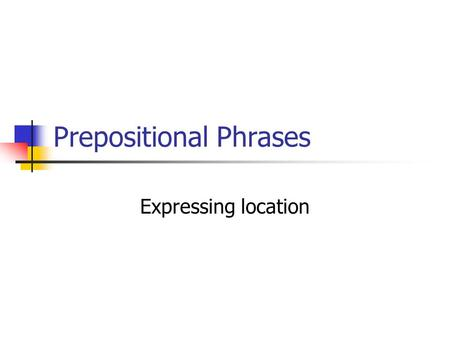 Prepositional Phrases Expressing location. Prepositional Phrases When you talk about where things are located, use prepositions and the verb estar. Use.