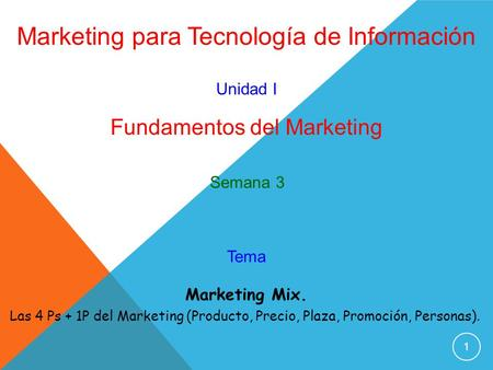 1 Marketing para Tecnología de Información Unidad I Fundamentos del Marketing Marketing Mix. Las 4 Ps + 1P del Marketing (Producto, Precio, Plaza, Promoción,