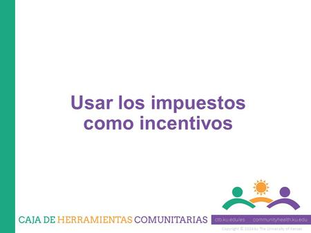 Copyright © 2014 by The University of Kansas Usar los impuestos como incentivos.