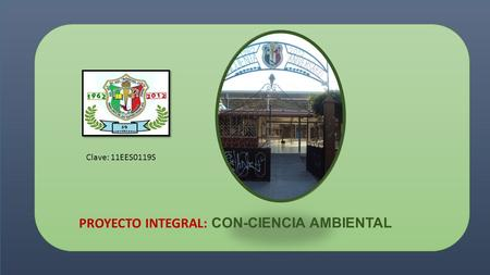 PROYECTO INTEGRAL: C ON-CIENCIA AMBIENTAL Clave: 11EES0119S.