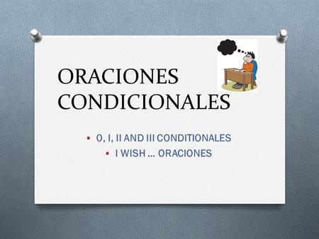 ORACIONES CONDICIONALES  0, I, II AND III CONDITIONALES  I WISH … ORACIONES.