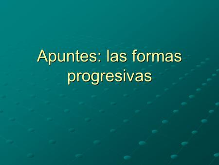 Apuntes: las formas progresivas. Los usos El presente progresivo is used to talking about something that is taking place right now. (think –ing in English)