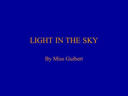 LIGHT IN THE SKY By Miss Guibert. What are the light bulbs of our universe?
