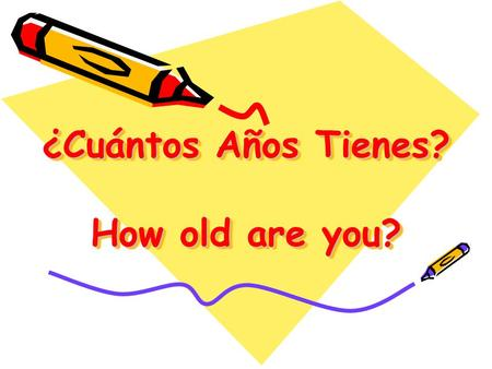 ¿Cuántos Años Tienes? How old are you?. What will we do today??? Learn how to ask age questions Learn how to tell your age. Practice birthdays and numbers.