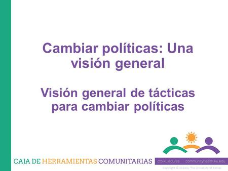 Copyright © 2014 by The University of Kansas Cambiar políticas: Una visión general Visión general de tácticas para cambiar políticas.