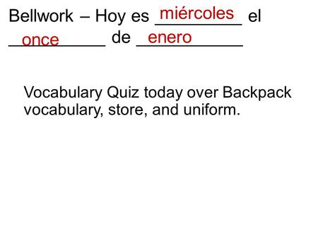 Bellwork – Hoy es _________ el __________ de ___________ enero once miércoles Vocabulary Quiz today over Backpack vocabulary, store, and uniform.