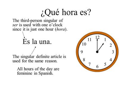12 1 2 3 5 6 7 8 9 10 11 4 Es la una. ¿Qué hora es? The third-person singular of ser is used with one o'clock since it is just one hour (hora). The singular.