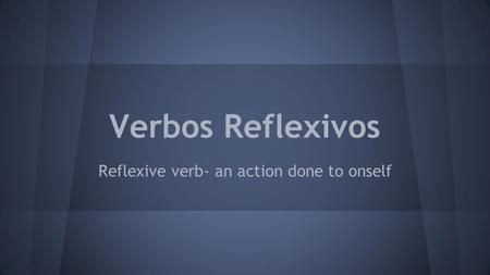 Verbos Reflexivos Reflexive verb- an action done to onself.