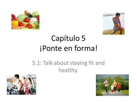 Capítulo 5 ¡Ponte en forma! 5.1: Talk about staying fit and healthy.