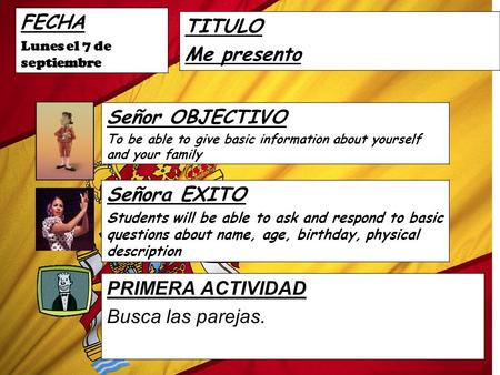 FECHA Lunes el 7 de septiembre TITULO Me presento Señor OBJECTIVO To be able to give basic information about yourself and your family Señora EXITO Students.