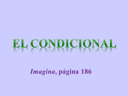 Imagina, página 186 ¿Cuándo se usa el condicional? The conditional is used to express what would or wouldn't happen under certain circumstances or conditions: