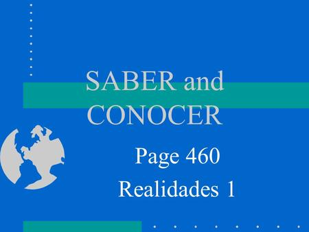 SABER and CONOCER Page 460 Realidades 1 SABER SABER means…. To Know We use SABER to talk about knowing facts or information.