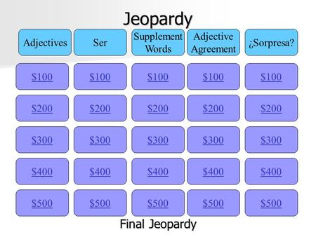 Jeopardy $100 AdjectivesSer Supplement Words Adjective Agreement ¿Sorpresa? $200 $300 $400 $500 $400 $300 $200 $100 $500 $400 $300 $200 $100 $500 $400.