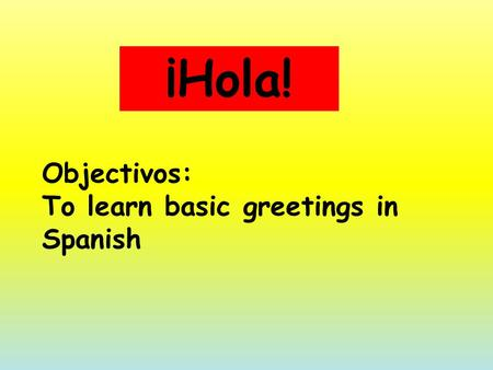 Objectivos: To learn basic greetings in Spanish