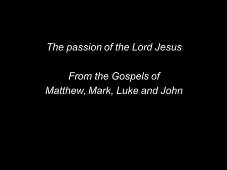 The passion of the Lord Jesus From the Gospels of Matthew, Mark, Luke and John.