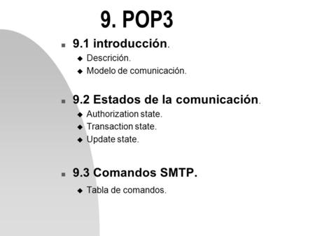 9. POP3 n 9.1 introducción. u Descrición. u Modelo de comunicación. n 9.2 Estados de la comunicación. u Authorization state. u Transaction state. u Update.