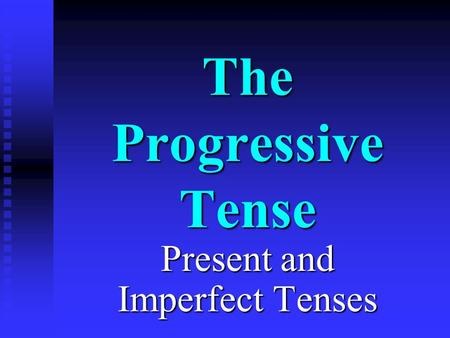 The Progressive Tense Present and Imperfect Tenses.