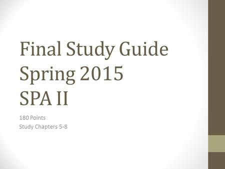 Final Study Guide Spring 2015 SPA II 180 Points Study Chapters 5-8.