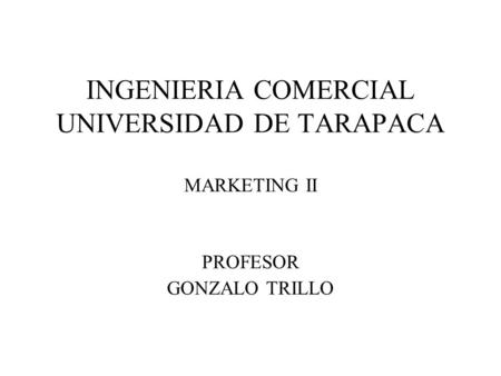 INGENIERIA COMERCIAL UNIVERSIDAD DE TARAPACA MARKETING II PROFESOR GONZALO TRILLO.