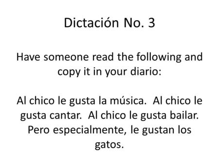 Dictación No. 3 Have someone read the following and copy it in your diario: Al chico le gusta la música. Al chico le gusta cantar. Al chico le gusta bailar.