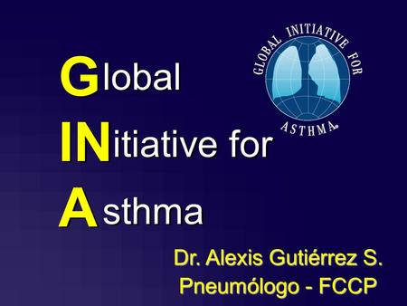 G IN A lobal itiative for sthma lobal itiative for sthma Dr. Alexis Gutiérrez S. Pneumólogo - FCCP.