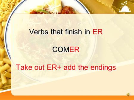 Verbs that finish in ER COMER Take out ER+ add the endings.