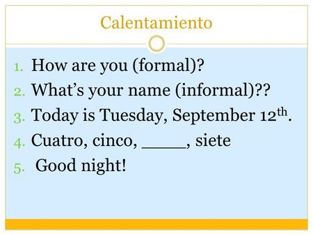 Calentamiento 1. How are you (formal)? 2. What's your name (informal)?? 3. Today is Tuesday, September 12 th. 4. Cuatro, cinco, ____, siete 5. Good night!